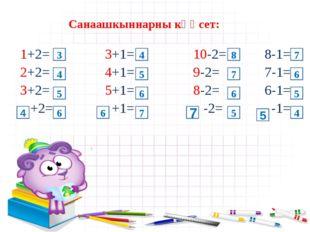 Санаашкыннарны кҮҮсет: 1+2= 3+1= 10-2= 8-1= 2+2= 4+1= 9-2= 7-1= 3+2= 5+1= 8-2