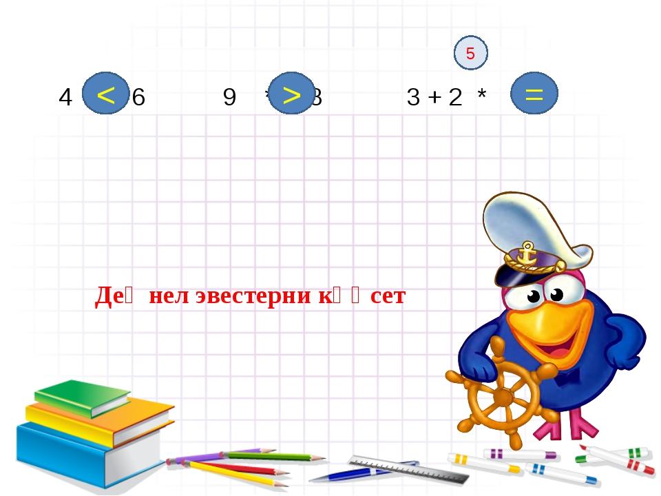 4 ∗ 6 9 * 8 3 + 2 * 5 < > = 5 ДеӉнел эвестерни кҮҮсет