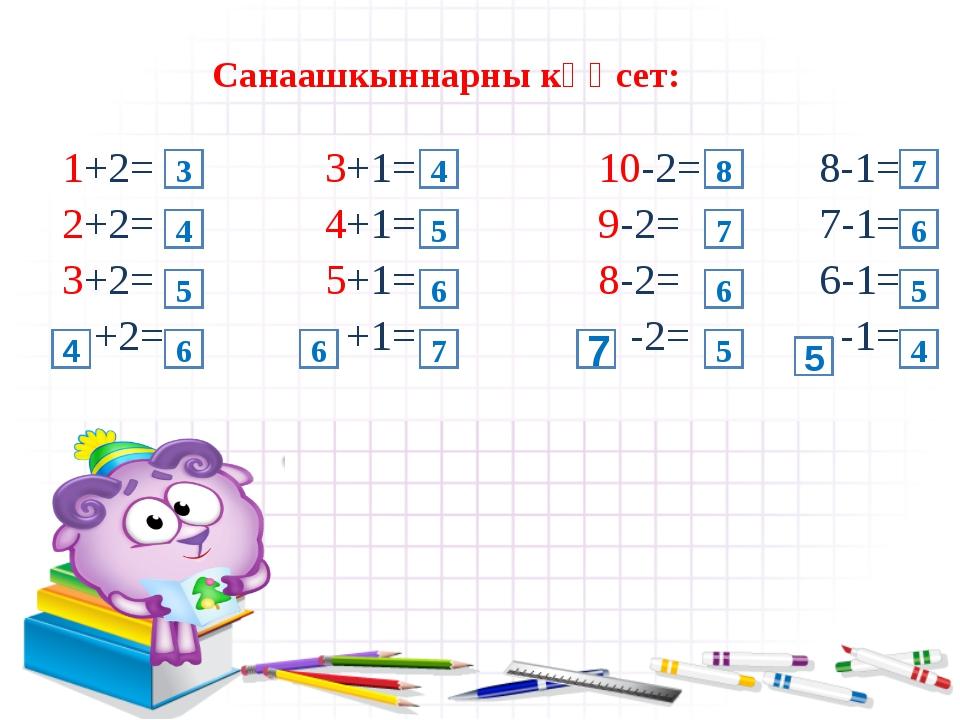 Санаашкыннарны кҮҮсет: 1+2= 3+1= 10-2= 8-1= 2+2= 4+1= 9-2= 7-1= 3+2= 5+1= 8-2...