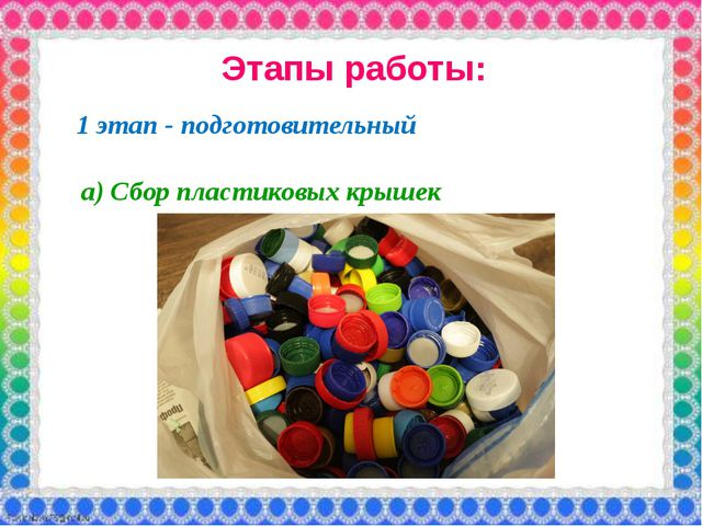 Этапы работы: 1 этап - подготовительный а) Сбор пластиковых крышек