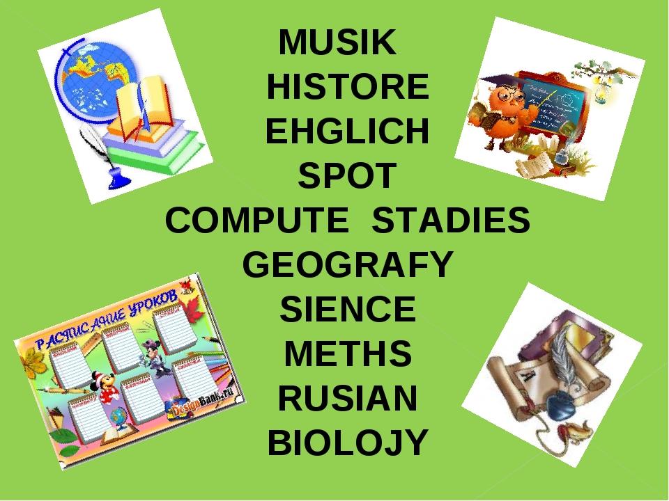 MUSIK HISTORE EHGLICH SPOT COMPUTE STADIES GEOGRAFY SIENCE METHS RUSIAN BIOLOJY