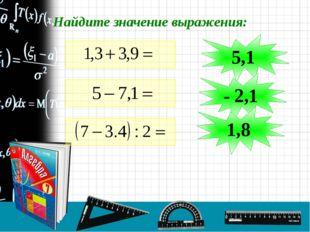 Найдите значение выражения: 5,1 - 2,1 1,8