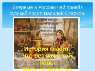 Впервые в Россию чай привёз русский посол Василий Старков. История гласит, Чт