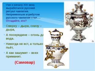 Уже к началу XIX века выработался русский ритуал чаепития. Непременным атрибу