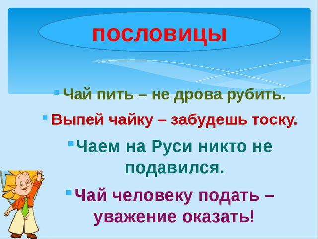 Чай пить – не дрова рубить. Выпей чайку – забудешь тоску. Чаем на Руси никто...