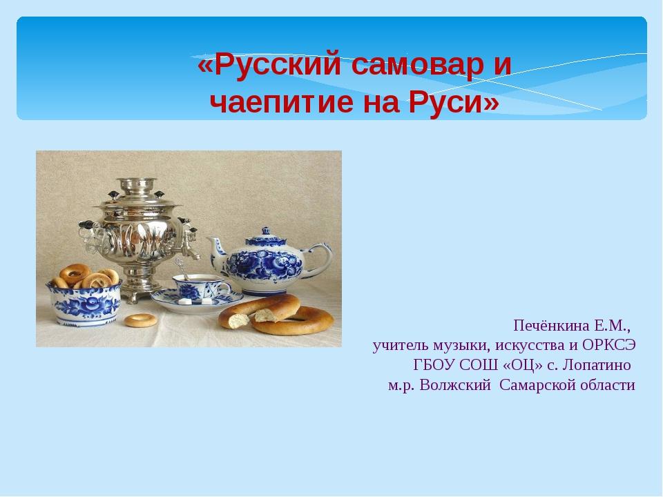 «Русский самовар и чаепитие на Руси» Печёнкина Е.М., учитель музыки, искусст...