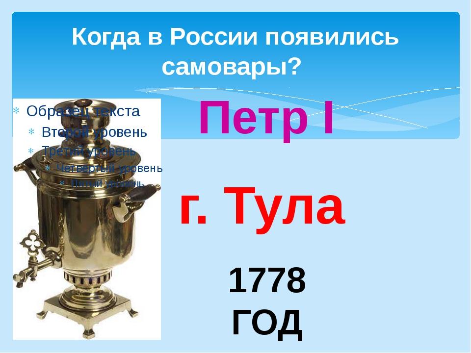 Когда в России появились самовары? г. Тула Петр I 1778 ГОД
