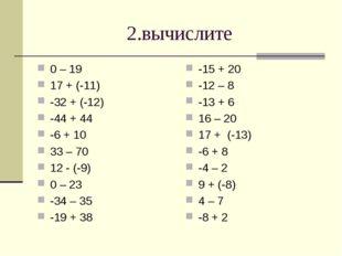 2.вычислите 0 – 19 17 + (-11) -32 + (-12) -44 + 44 -6 + 10 33 – 70 12 - (-9)