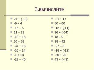 3.вычислите 27 + (-13) -9 + 4 -15 – 5 11 – 23 -12 + 18 56 – 69 -37 + 18 -26 –
