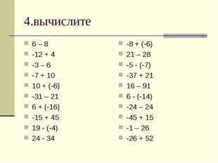 4.вычислите 6 – 8 -12 + 4 -3 – 6 -7 + 10 10 + (-6) -31 – 21 6 + (-16) -15 + 4