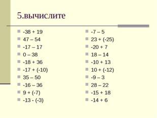 5.вычислите -38 + 19 47 – 54 -17 – 17 0 – 38 -18 + 36 -17 + (-10) 35 – 50 -16