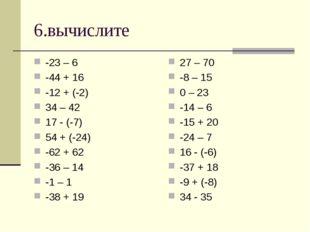 6.вычислите -23 – 6 -44 + 16 -12 + (-2) 34 – 42 17 - (-7) 54 + (-24) -62 + 62