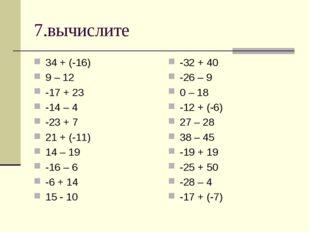 7.вычислите 34 + (-16) 9 – 12 -17 + 23 -14 – 4 -23 + 7 21 + (-11) 14 – 19 -16