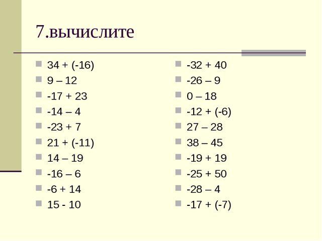 7.вычислите 34 + (-16) 9 – 12 -17 + 23 -14 – 4 -23 + 7 21 + (-11) 14 – 19 -16...