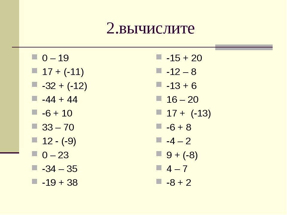 2.вычислите 0 – 19 17 + (-11) -32 + (-12) -44 + 44 -6 + 10 33 – 70 12 - (-9)...