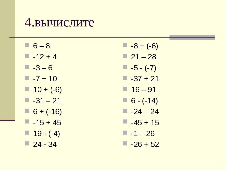 4.вычислите 6 – 8 -12 + 4 -3 – 6 -7 + 10 10 + (-6) -31 – 21 6 + (-16) -15 + 4...