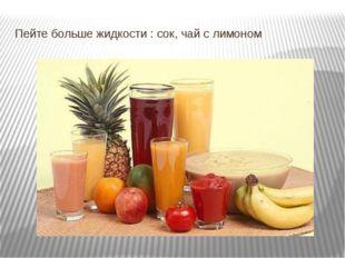 Пейте больше жидкости : сок, чай с лимоном
