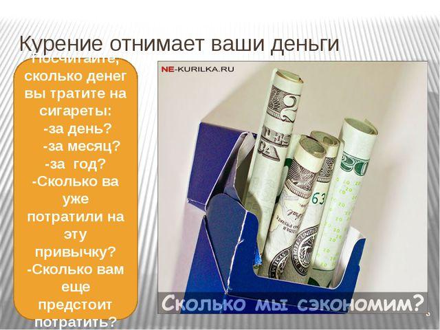 Курение отнимает ваши деньги Посчитайте, сколько денег вы тратите на сигареты...