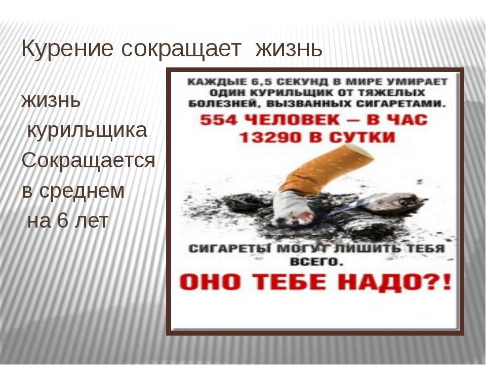 Курение сокращает жизнь жизнь курильщика Сокращается в среднем на 6 лет