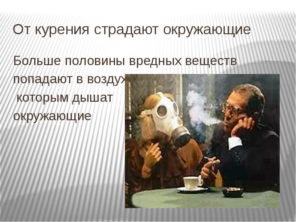 От курения страдают окружающие Больше половины вредных веществ попадают в воз...