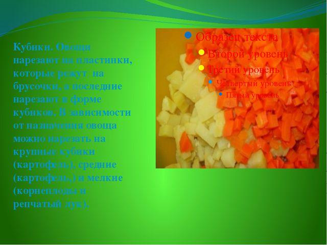 Кубики. Овощи нарезают на пластинки, которые режут на брусочки, а последние...