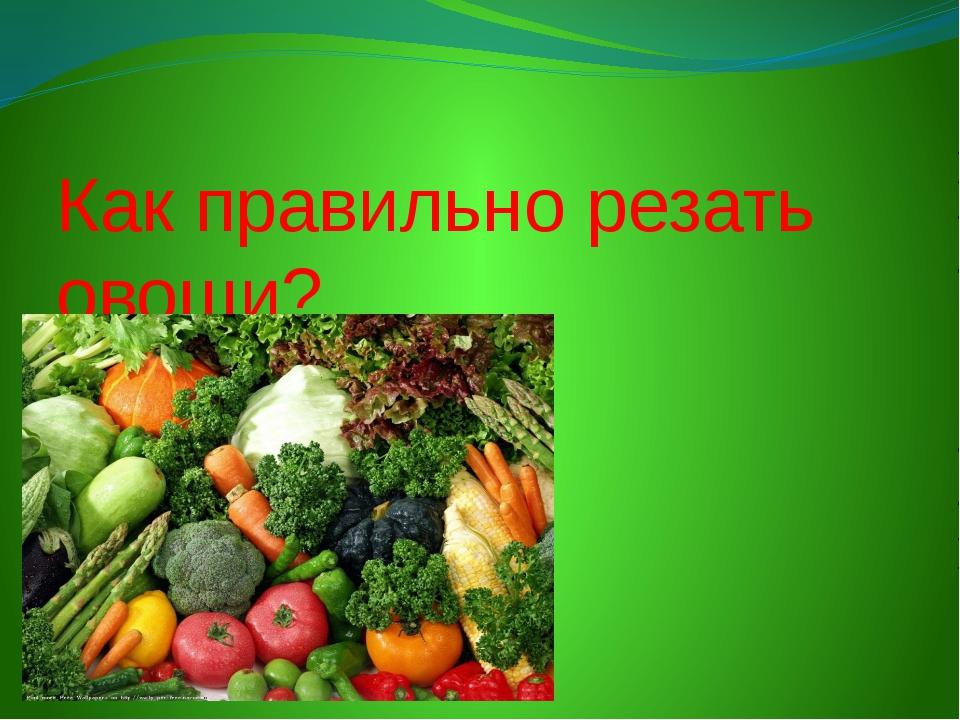 Как правильно резать овощи?