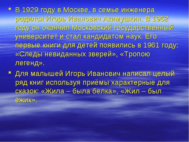 В 1929 году в Москве, в семье инженера родился Игорь Иванович Акимушкин. В 19...