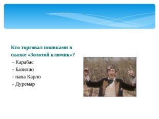 Кто торговал пиявками в сказке «Золотой ключик»? - Карабас - Базилио - папа К