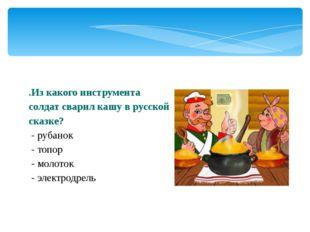 .Из какого инструмента солдат сварил кашу в русской сказке? - рубанок - топор