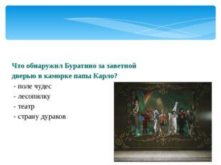 Что обнаружил Буратино за заветной дверью в каморке папы Карло? - поле чудес