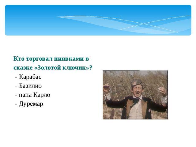 Кто торговал пиявками в сказке «Золотой ключик»? - Карабас - Базилио - папа К...