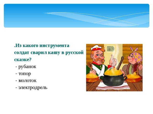 .Из какого инструмента солдат сварил кашу в русской сказке? - рубанок - топор...