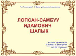 Күүсеткен: Уржанай Наадым Отчугашович, О-Шынаа ортумак ниити билиг школазының
