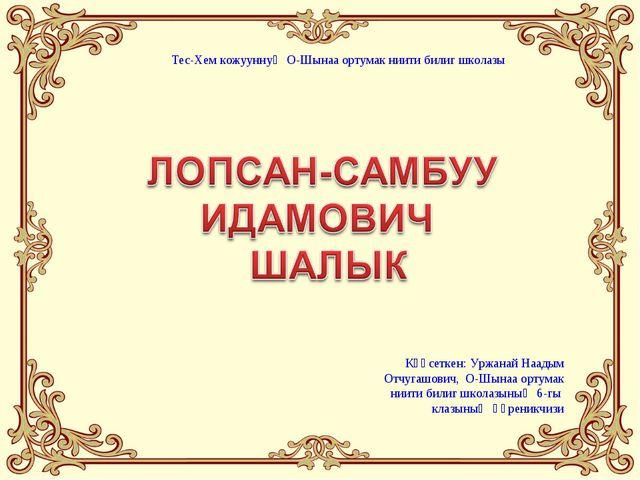 Күүсеткен: Уржанай Наадым Отчугашович, О-Шынаа ортумак ниити билиг школазының...