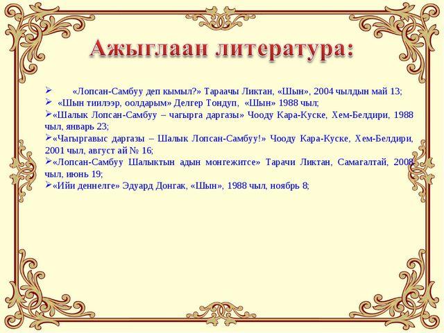 «Лопсан-Самбуу деп кымыл?» Тараачы Ликтан, «Шын», 2004 чылдын май 13; «Шын т...