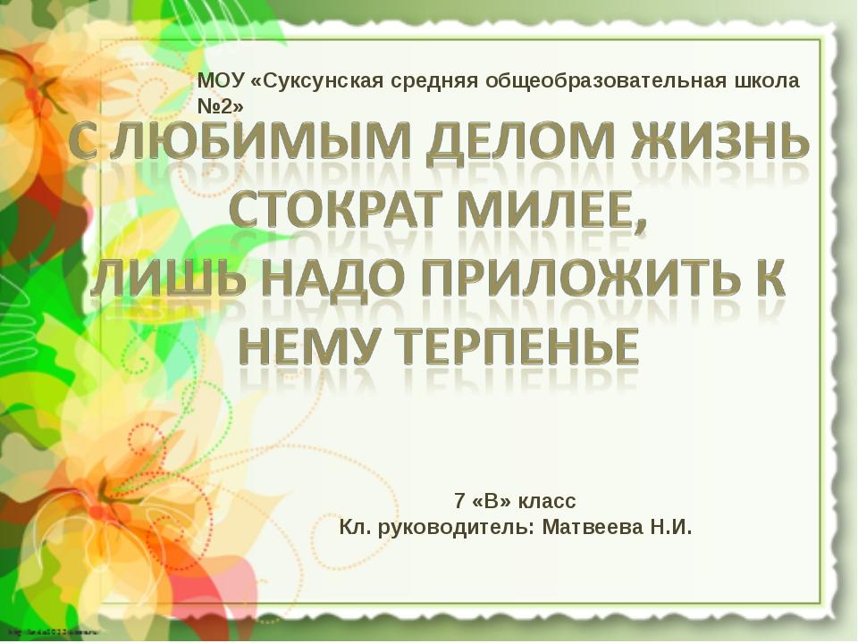 МОУ «Суксунская средняя общеобразовательная школа №2» 7 «В» класс Кл. руковод...
