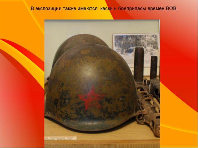 В экспозиции также имеются каски и боеприпасы времён ВОВ.