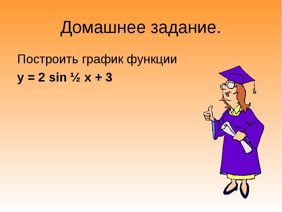 Домашнее задание. Построить график функции у = 2 sin ½ х + 3