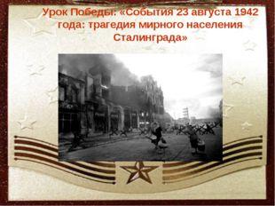 Урок Победы: «События 23 августа 1942 года: трагедия мирного населения Стали