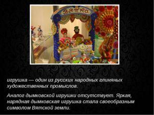 Ды́мковская игрушка, вя́тская игрушка, ки́ровская игрушка — один из русских