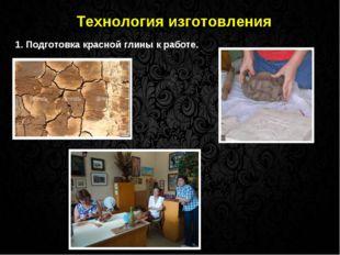 Технология изготовления 1. Подготовка красной глины к работе.