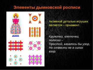 Элементы дымковской росписи Активной деталью игрушек является – орнамент. Кр