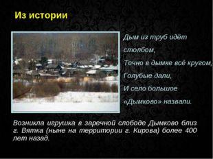 Из истории Возникла игрушка в заречной слободе Дымково близ г. Вятка (ныне на