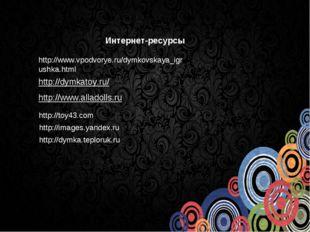 http://www.vpodvorye.ru/dymkovskaya_igrushka.html http://dymkatoy.ru/ http://