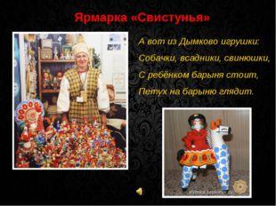 Ярмарка «Свистунья» А вот из Дымково игрушки: Собачки, всадники, свинюшки, С