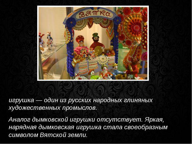 Ды́мковская игрушка, вя́тская игрушка, ки́ровская игрушка — один из русских...
