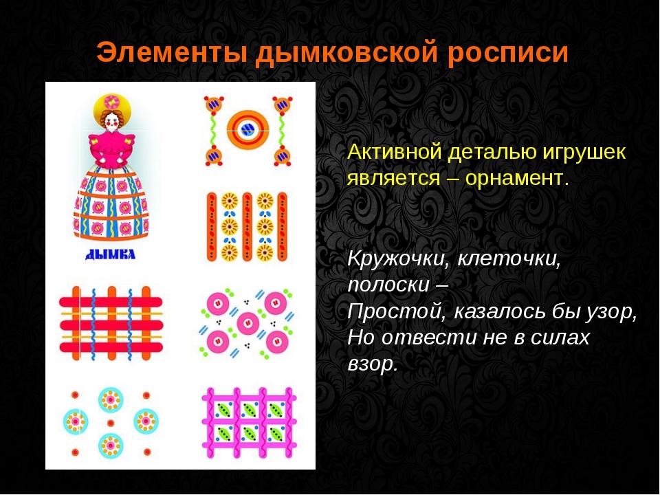 Элементы дымковской росписи Активной деталью игрушек является – орнамент. Кр...