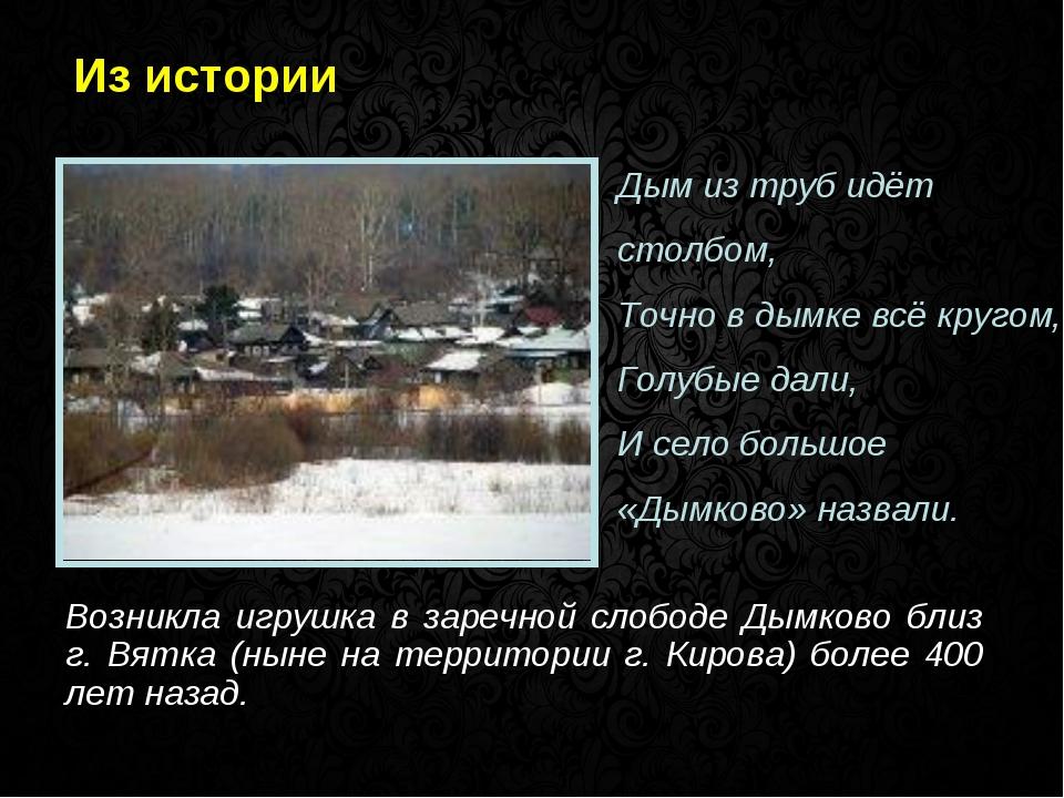 Из истории Возникла игрушка в заречной слободе Дымково близ г. Вятка (ныне на...