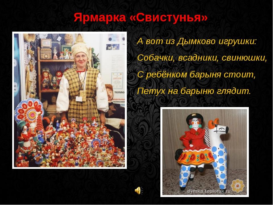 Ярмарка «Свистунья» А вот из Дымково игрушки: Собачки, всадники, свинюшки, С...