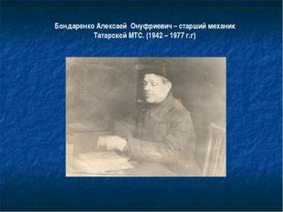 Бондаренко Алексаей Онуфриевич – старший механик Татарской МТС. (1942 – 1977